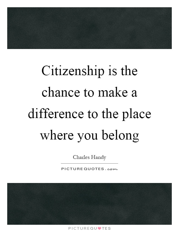 Citizenship is the chance to make a difference to the place where you belong Picture Quote #1