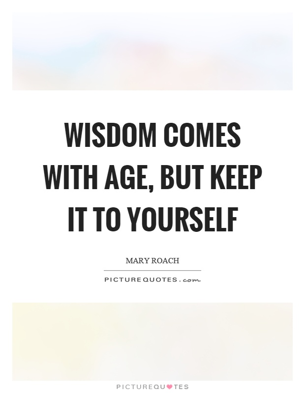Wisdom comes with age, but keep it to yourself Picture Quote #1