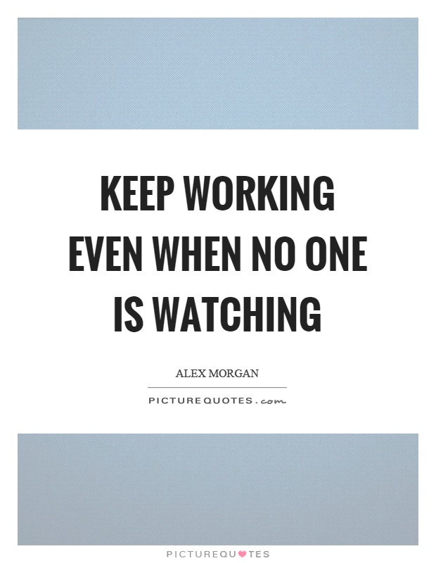 Keep working even when no one is watching Picture Quote #1