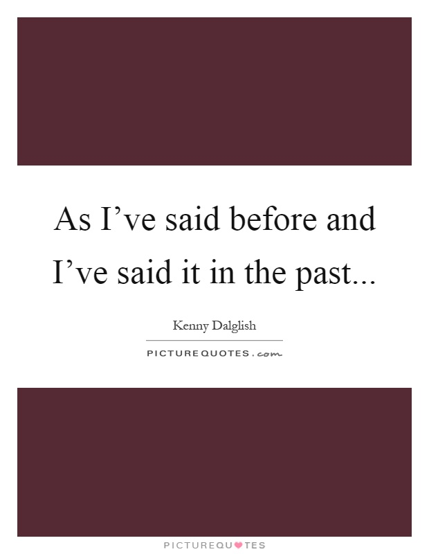 As I've said before and I've said it in the past Picture Quote #1