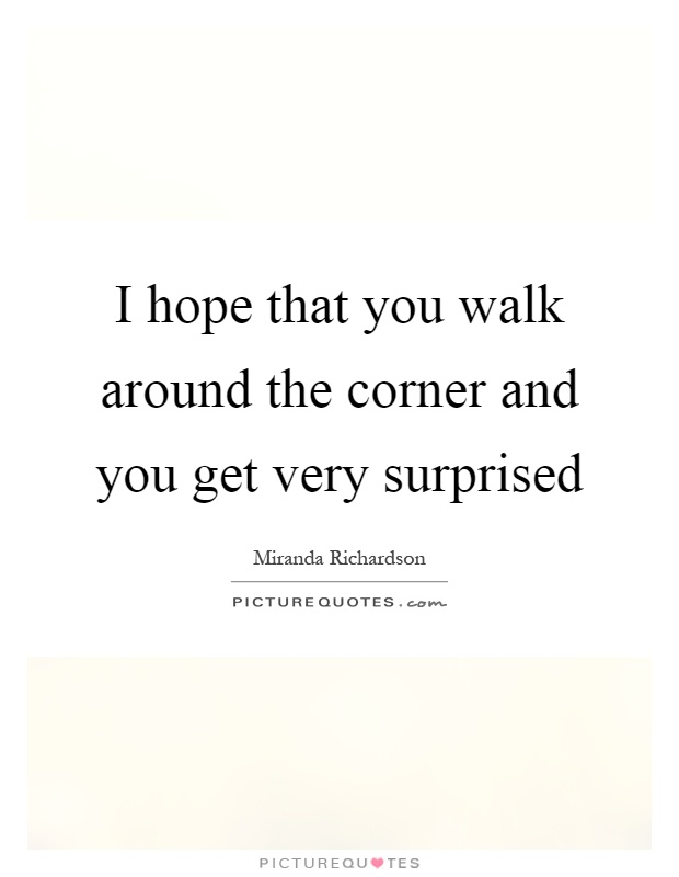 I hope that you walk around the corner and you get very surprised Picture Quote #1