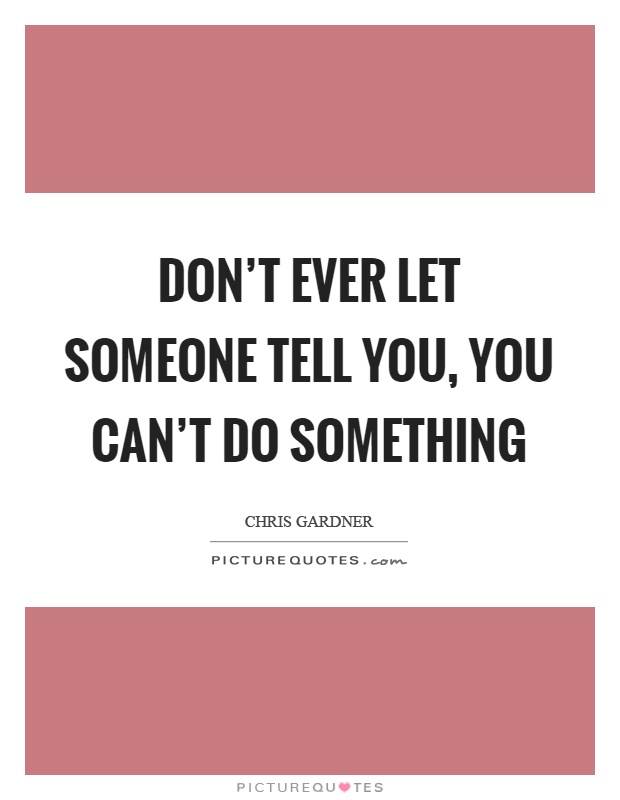 Don't ever let someone tell you, you can't do something Picture Quote #1
