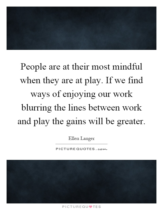 People are at their most mindful when they are at play. If we find ways of enjoying our work blurring the lines between work and play the gains will be greater Picture Quote #1