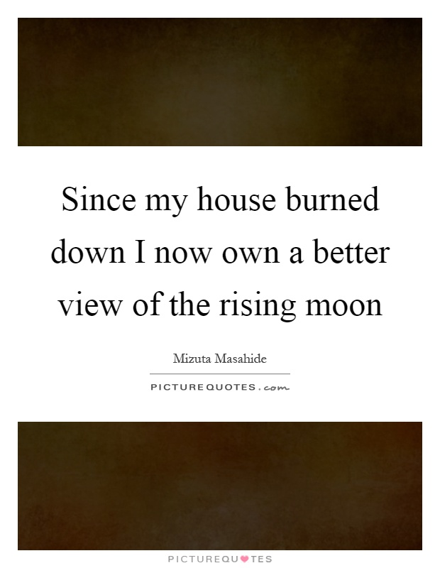 Since my house burned down I now own a better view of the rising moon Picture Quote #1