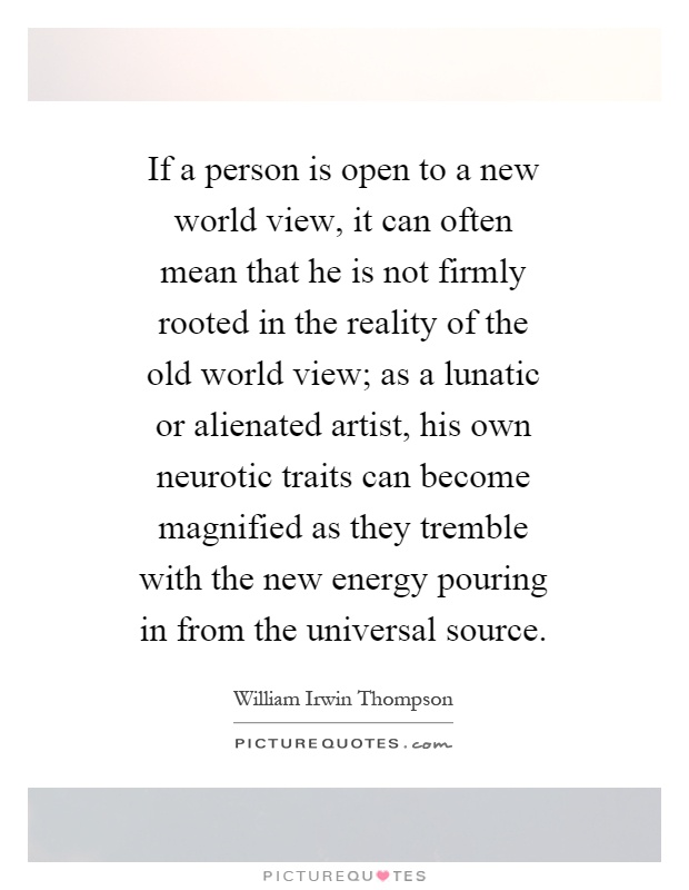 If a person is open to a new world view, it can often mean that he is not firmly rooted in the reality of the old world view; as a lunatic or alienated artist, his own neurotic traits can become magnified as they tremble with the new energy pouring in from the universal source Picture Quote #1