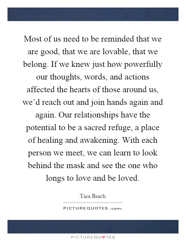 Most of us need to be reminded that we are good, that we are lovable, that we belong. If we knew just how powerfully our thoughts, words, and actions affected the hearts of those around us, we'd reach out and join hands again and again. Our relationships have the potential to be a sacred refuge, a place of healing and awakening. With each person we meet, we can learn to look behind the mask and see the one who longs to love and be loved Picture Quote #1