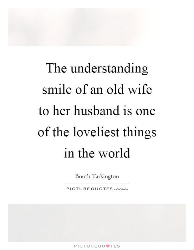 The understanding smile of an old wife to her husband is one of the loveliest things in the world Picture Quote #1