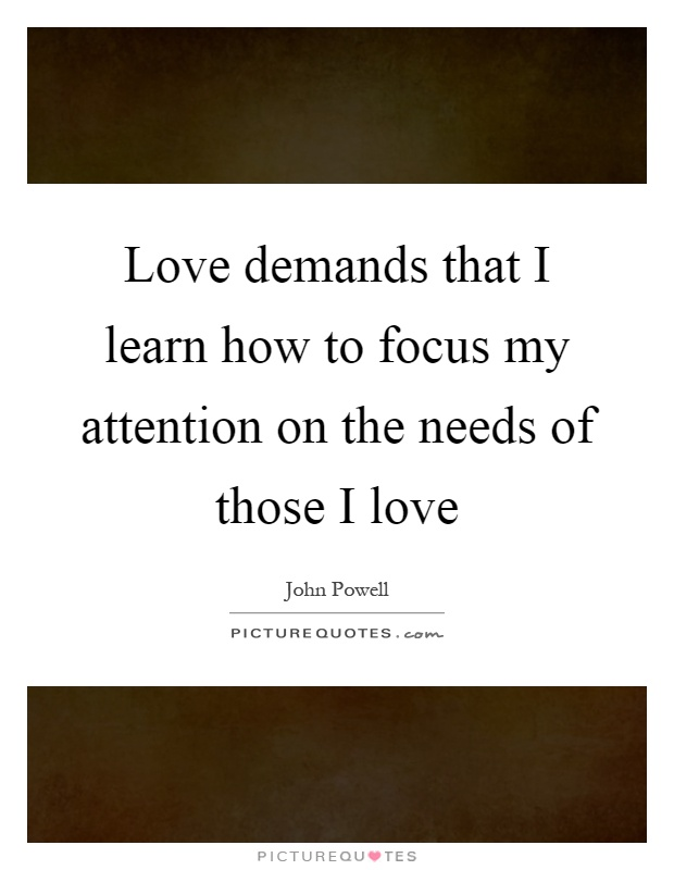Love Demands That I Learn How To Focus My Attention On The
