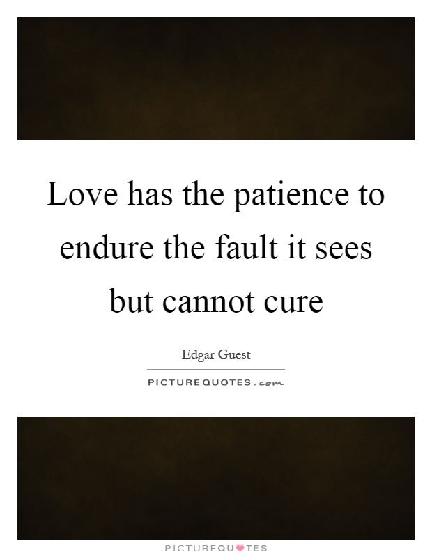 Love has the patience to endure the fault it sees but cannot cure Picture Quote #1