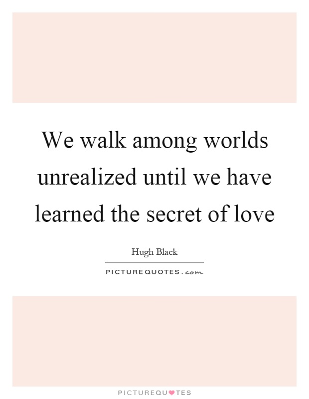 We walk among worlds unrealized until we have learned the secret of love Picture Quote #1