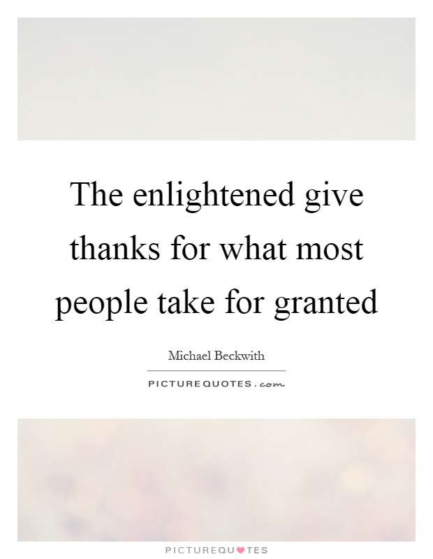 The enlightened give thanks for what most people take for granted Picture Quote #1