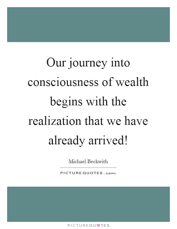 Our journey into consciousness of wealth begins with the realization that we have already arrived! Picture Quote #1