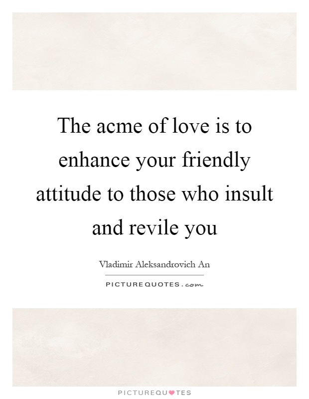 The acme of love is to enhance your friendly attitude to those who insult and revile you Picture Quote #1