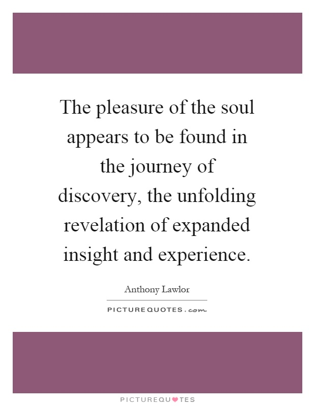 The pleasure of the soul appears to be found in the journey of discovery, the unfolding revelation of expanded insight and experience Picture Quote #1