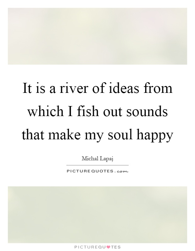 It is a river of ideas from which i fish out sounds that for What sound does a fish make
