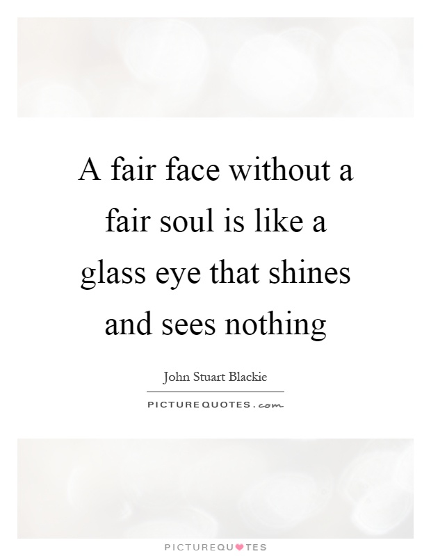 A fair face without a fair soul is like a glass eye that shines and sees nothing Picture Quote #1