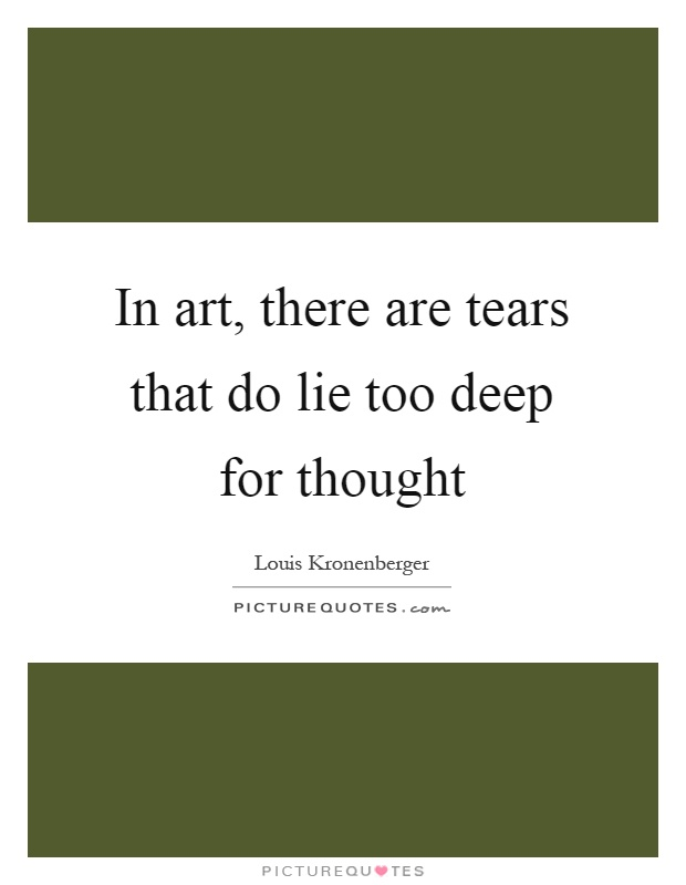 In art, there are tears that do lie too deep for thought Picture Quote #1