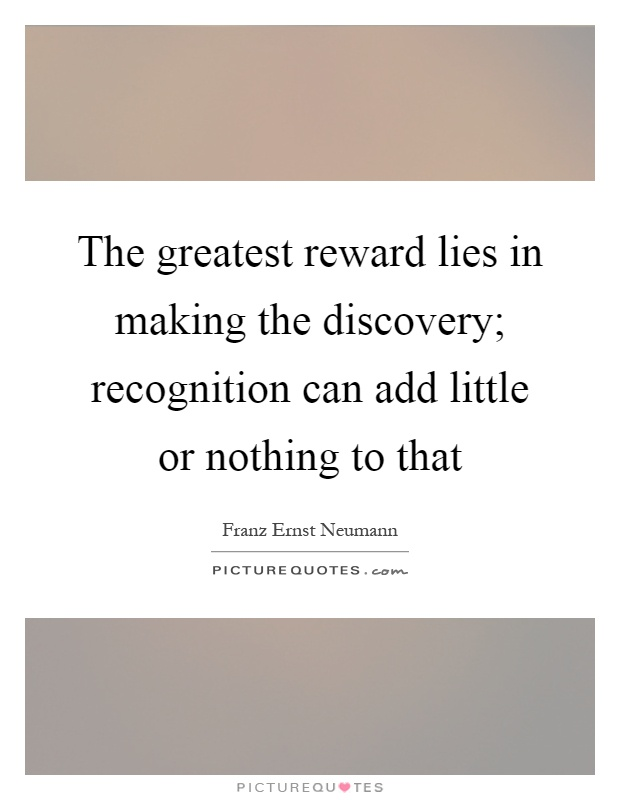 The greatest reward lies in making the discovery; recognition can add little or nothing to that Picture Quote #1