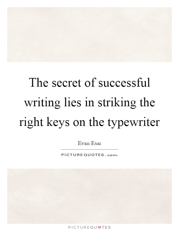 The secret of successful writing lies in striking the right keys on the typewriter Picture Quote #1