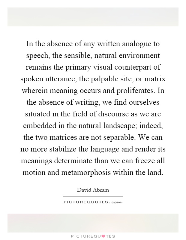 In the absence of any written analogue to speech, the sensible, natural environment remains the primary visual counterpart of spoken utterance, the palpable site, or matrix wherein meaning occurs and proliferates. In the absence of writing, we find ourselves situated in the field of discourse as we are embedded in the natural landscape; indeed, the two matrices are not separable. We can no more stabilize the language and render its meanings determinate than we can freeze all motion and metamorphosis within the land Picture Quote #1
