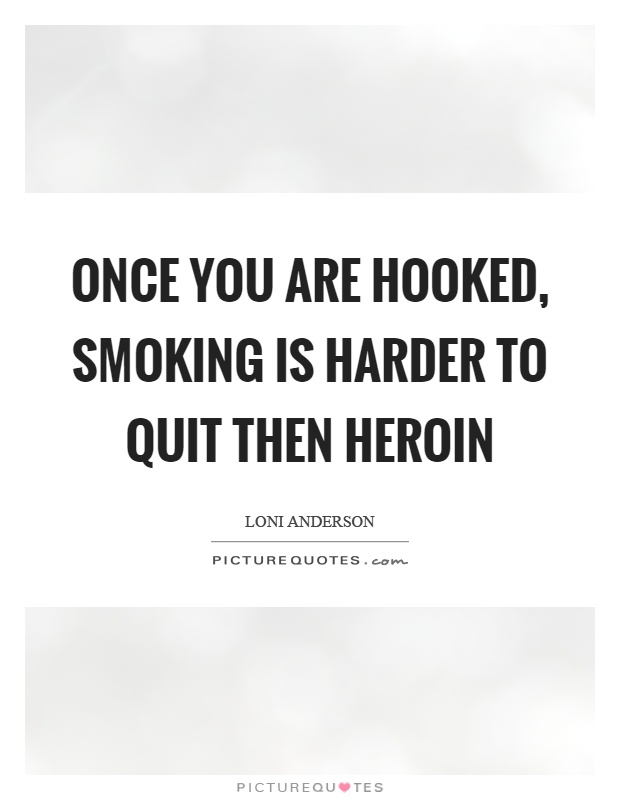 Once you are hooked, smoking is harder to quit then heroin Picture Quote #1