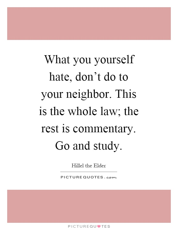 What you yourself hate, don't do to your neighbor. This is the whole law; the rest is commentary. Go and study Picture Quote #1