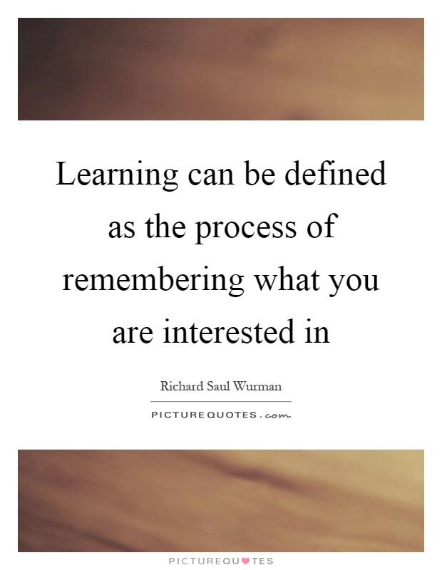 Learning can be defined as the process of remembering what you are interested in Picture Quote #1