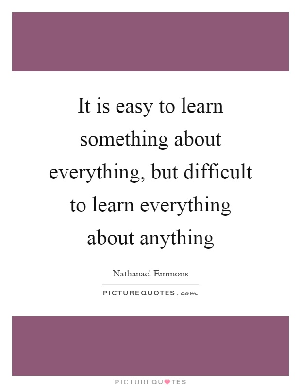 It is easy to learn something about everything, but difficult to learn everything about anything Picture Quote #1