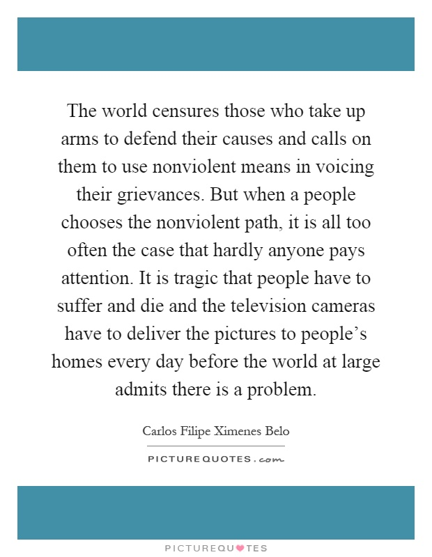 The world censures those who take up arms to defend their causes and calls on them to use nonviolent means in voicing their grievances. But when a people chooses the nonviolent path, it is all too often the case that hardly anyone pays attention. It is tragic that people have to suffer and die and the television cameras have to deliver the pictures to people's homes every day before the world at large admits there is a problem Picture Quote #1