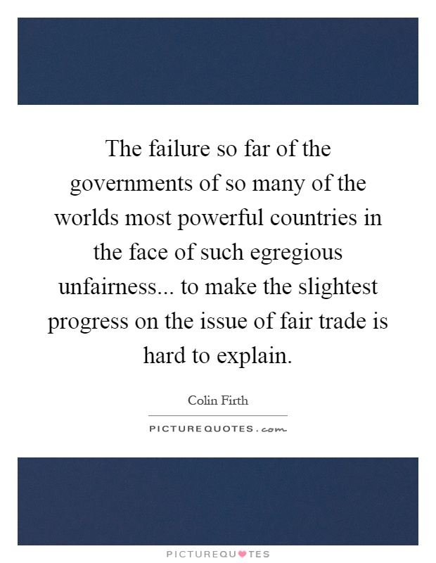 The failure so far of the governments of so many of the worlds most powerful countries in the face of such egregious unfairness... to make the slightest progress on the issue of fair trade is hard to explain Picture Quote #1