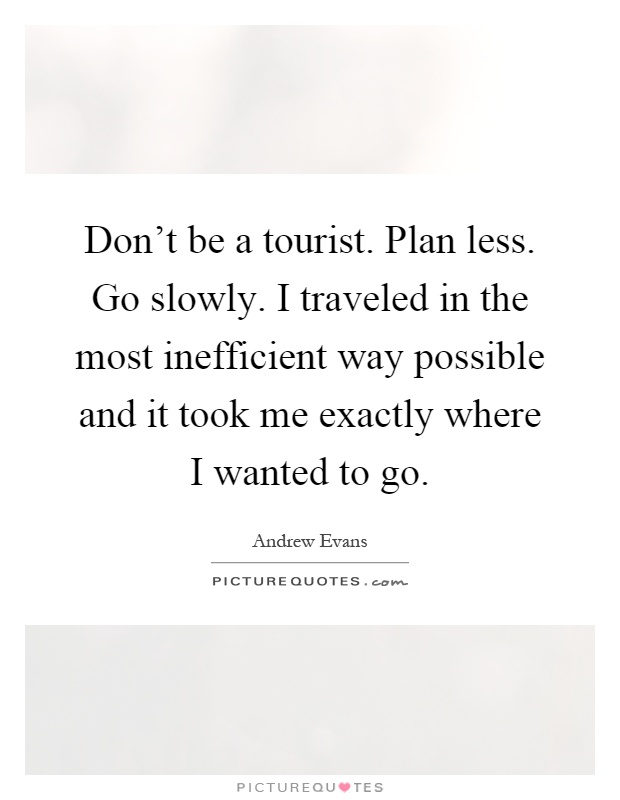 Don't be a tourist. Plan less. Go slowly. I traveled in the most inefficient way possible and it took me exactly where I wanted to go Picture Quote #1