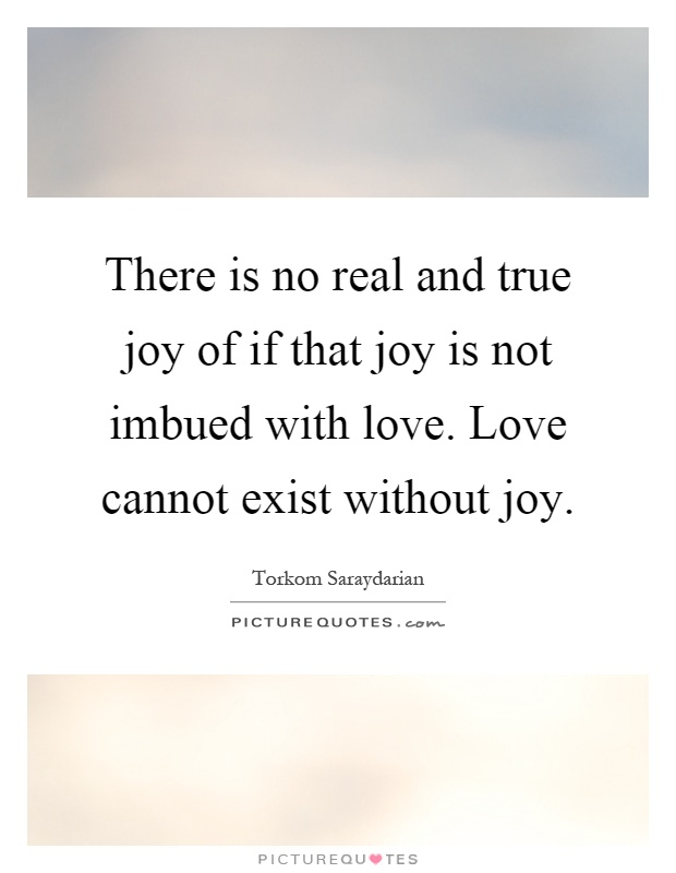 There is no real and true joy of if that joy is not imbued with love. Love cannot exist without joy Picture Quote #1