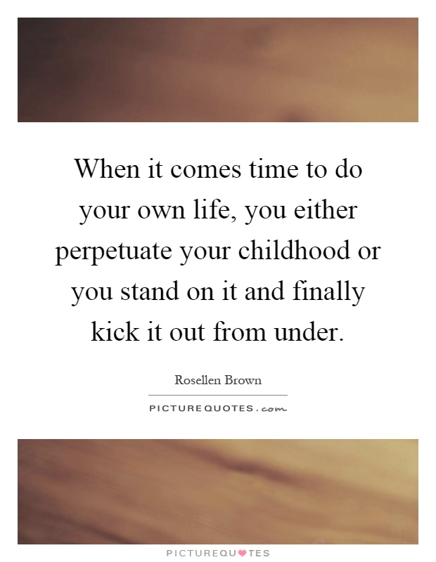 When it comes time to do your own life, you either perpetuate your childhood or you stand on it and finally kick it out from under Picture Quote #1