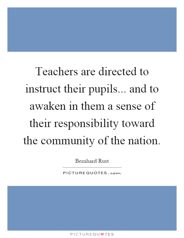 Teachers are directed to instruct their pupils... and to awaken in them a sense of their responsibility toward the community of the nation Picture Quote #1