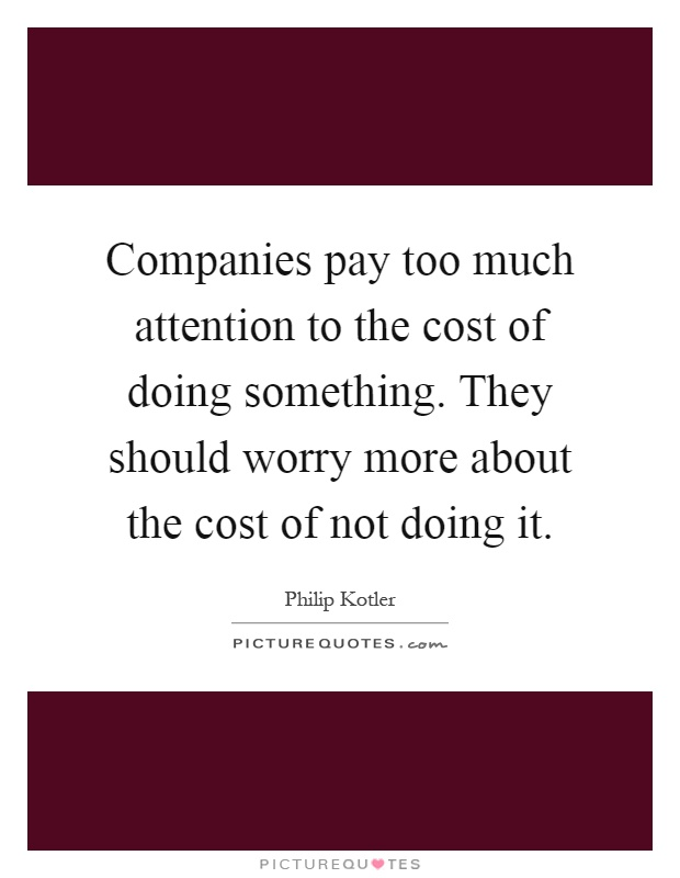 Companies pay too much attention to the cost of doing something. They should worry more about the cost of not doing it Picture Quote #1