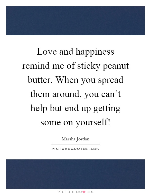 Love and happiness remind me of sticky peanut butter. When you spread them around, you can't help but end up getting some on yourself! Picture Quote #1