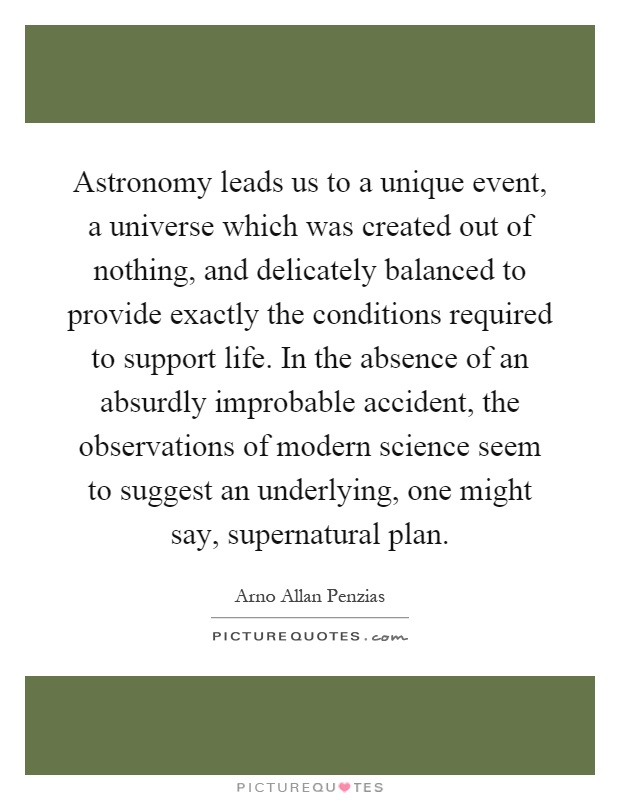 Astronomy leads us to a unique event, a universe which was created out of nothing, and delicately balanced to provide exactly the conditions required to support life. In the absence of an absurdly improbable accident, the observations of modern science seem to suggest an underlying, one might say, supernatural plan Picture Quote #1