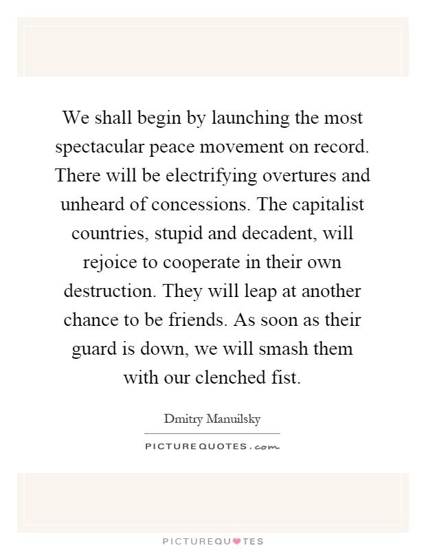 We shall begin by launching the most spectacular peace movement on record. There will be electrifying overtures and unheard of concessions. The capitalist countries, stupid and decadent, will rejoice to cooperate in their own destruction. They will leap at another chance to be friends. As soon as their guard is down, we will smash them with our clenched fist Picture Quote #1