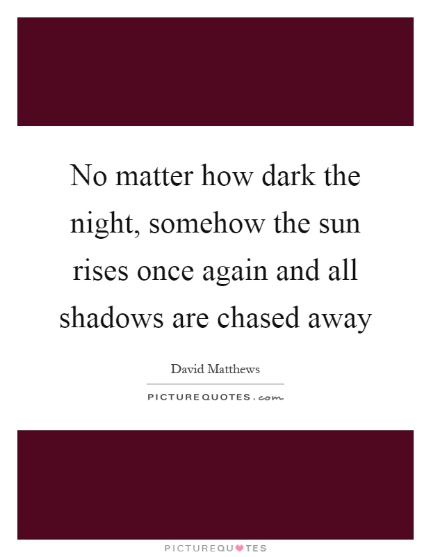 No matter how dark the night, somehow the sun rises once again and all shadows are chased away Picture Quote #1