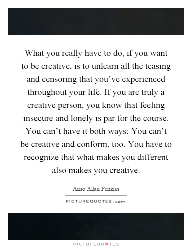 What you really have to do, if you want to be creative, is to unlearn all the teasing and censoring that you've experienced throughout your life. If you are truly a creative person, you know that feeling insecure and lonely is par for the course. You can't have it both ways: You can't be creative and conform, too. You have to recognize that what makes you different also makes you creative Picture Quote #1
