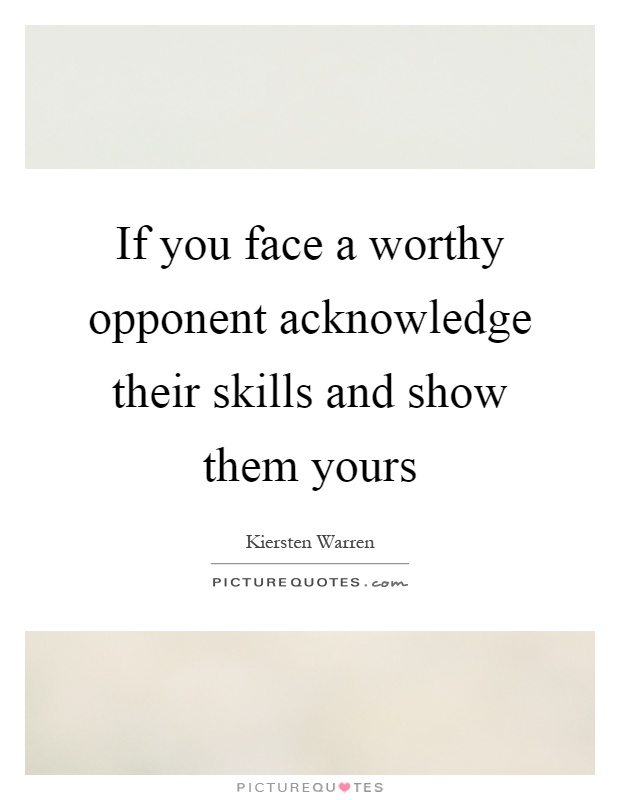 If you face a worthy opponent acknowledge their skills and show them yours Picture Quote #1