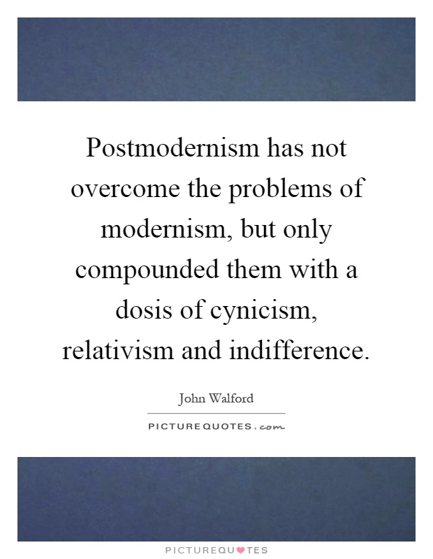 Postmodernism has not overcome the problems of modernism, but only compounded them with a dosis of cynicism, relativism and indifference Picture Quote #1