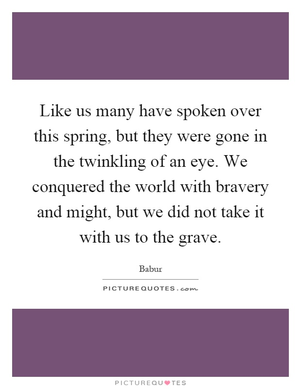 Like us many have spoken over this spring, but they were gone in the twinkling of an eye. We conquered the world with bravery and might, but we did not take it with us to the grave Picture Quote #1