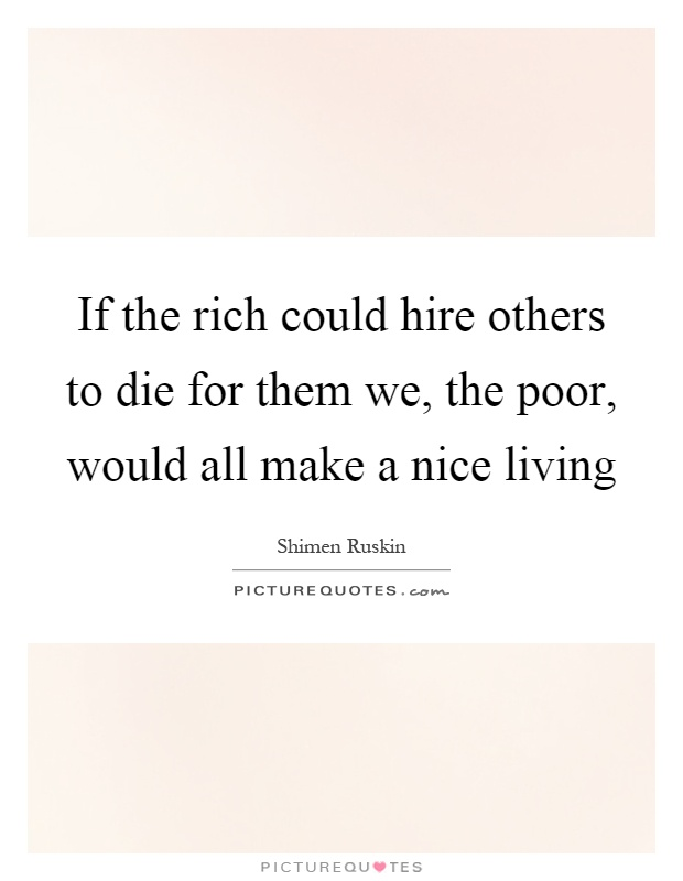 If the rich could hire others to die for them we, the poor, would all make a nice living Picture Quote #1