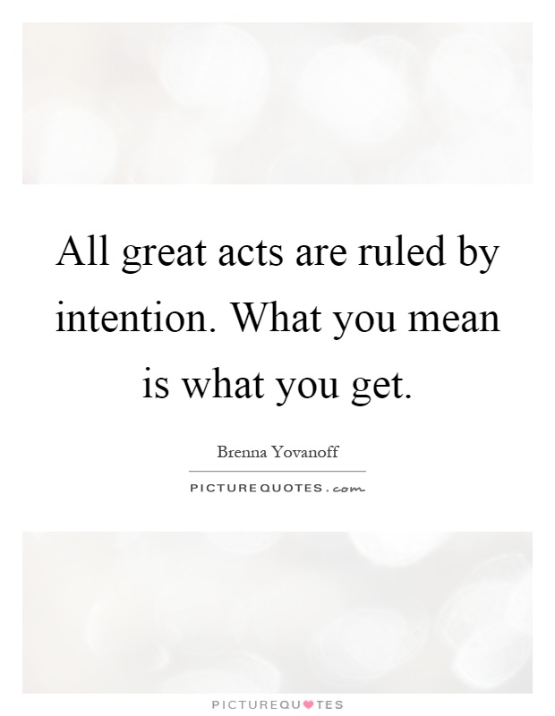 All great acts are ruled by intention. What you mean is what you get Picture Quote #1
