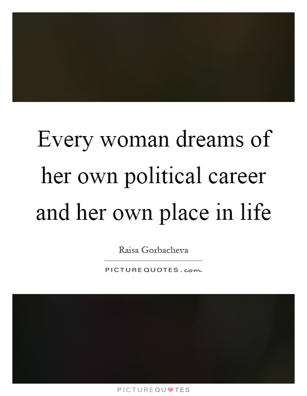 Every woman dreams of her own political career and her own place in life Picture Quote #1