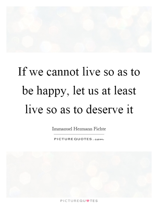 If we cannot live so as to be happy, let us at least live so as to deserve it Picture Quote #1