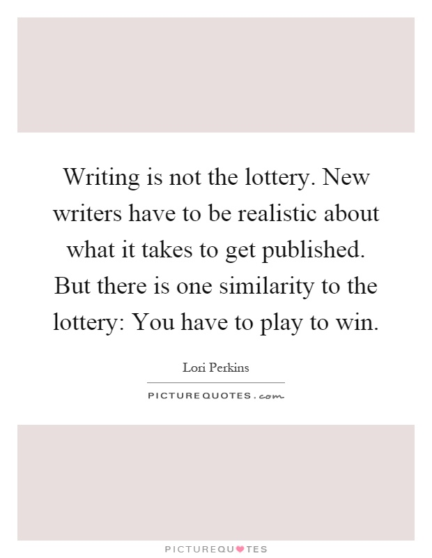 Writing is not the lottery. New writers have to be realistic about what it takes to get published. But there is one similarity to the lottery: You have to play to win Picture Quote #1