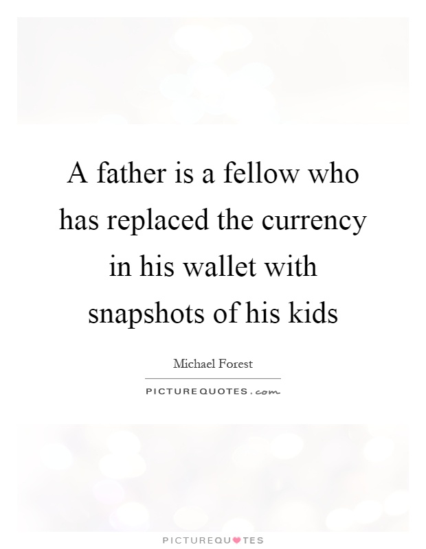 A father is a fellow who has replaced the currency in his wallet with snapshots of his kids Picture Quote #1