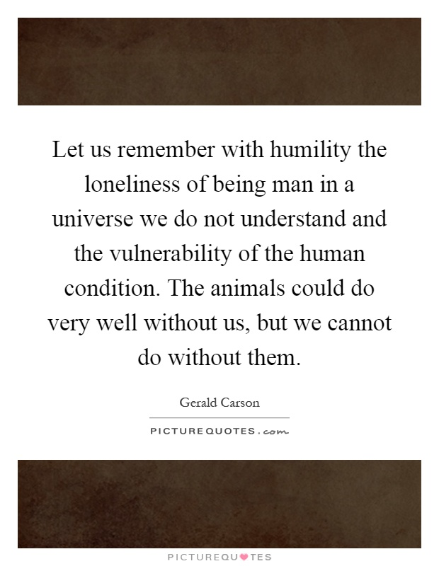 Let us remember with humility the loneliness of being man in a universe we do not understand and the vulnerability of the human condition. The animals could do very well without us, but we cannot do without them Picture Quote #1